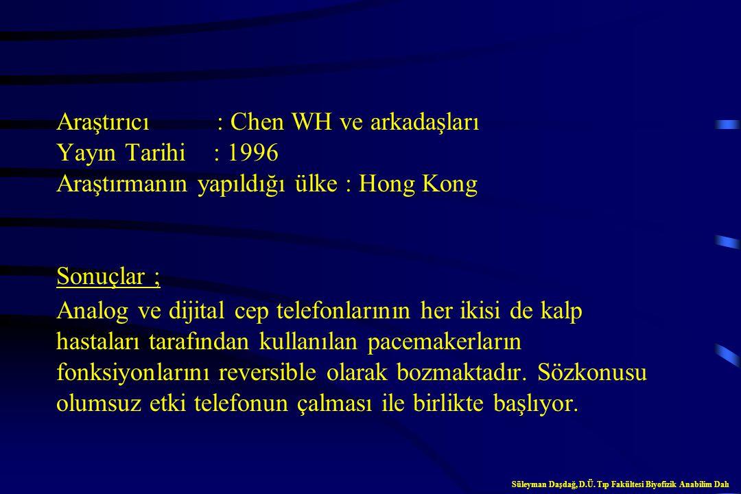 Araştırıcı : Chen WH ve arkadaşları Yayın Tarihi : 1996 Araştırmanın yapıldığı ülke : Hong Kong Sonuçlar ; Analog ve dijital cep telefonlarının her ikisi de kalp hastaları tarafından kullanılan pacemakerların fonksiyonlarını reversible olarak bozmaktadır. Sözkonusu olumsuz etki telefonun çalması ile birlikte başlıyor.