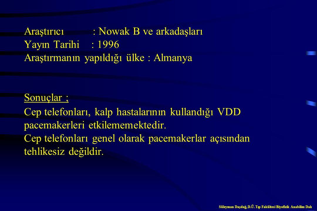 Araştırıcı : Nowak B ve arkadaşları Yayın Tarihi : 1996 Araştırmanın yapıldığı ülke : Almanya Sonuçlar ; Cep telefonları, kalp hastalarının kullandığı VDD pacemakerleri etkilememektedir. Cep telefonları genel olarak pacemakerlar açısından tehlikesiz değildir.
