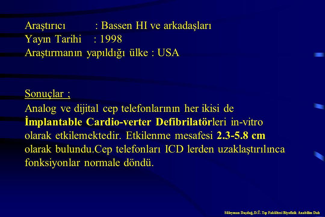 Araştırıcı : Bassen HI ve arkadaşları Yayın Tarihi : 1998 Araştırmanın yapıldığı ülke : USA Sonuçlar ; Analog ve dijital cep telefonlarının her ikisi de İmplantable Cardio-verter Defibrilatörleri in-vitro olarak etkilemektedir. Etkilenme mesafesi 2.3-5.8 cm olarak bulundu.Cep telefonları ICD lerden uzaklaştırılınca fonksiyonlar normale döndü.