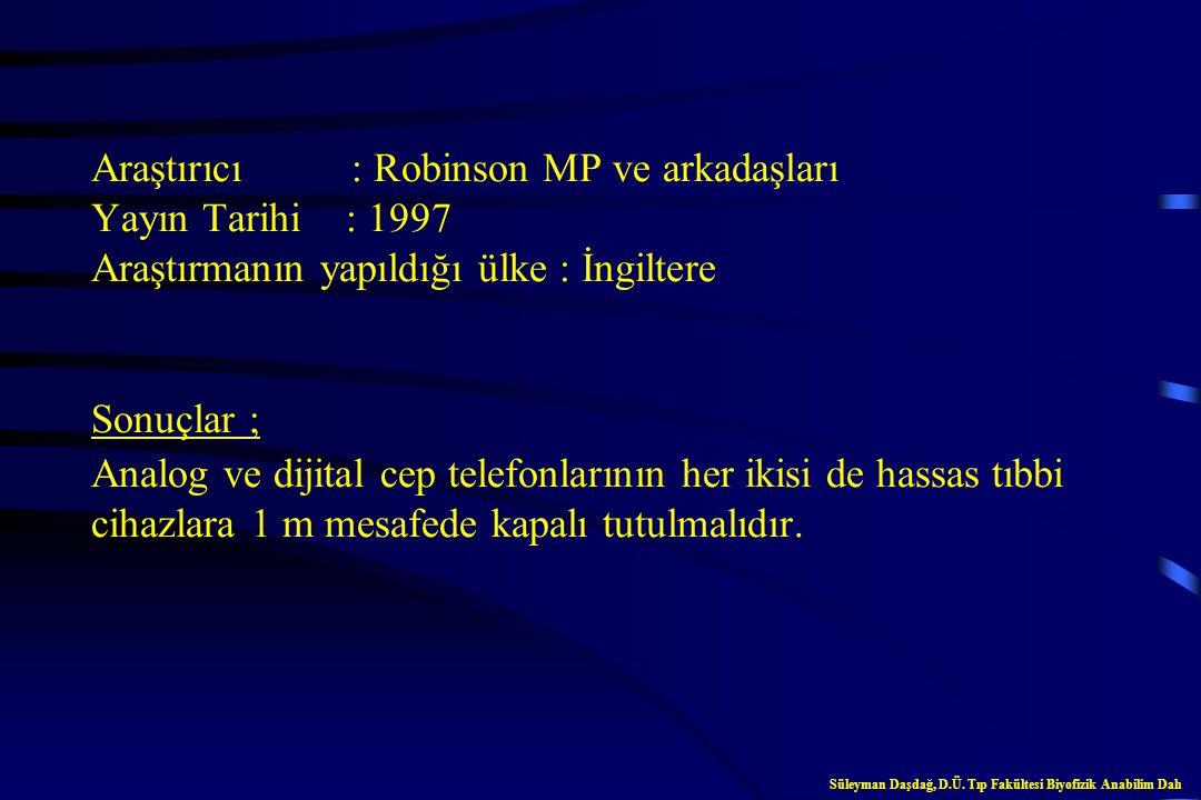 Araştırıcı : Robinson MP ve arkadaşları Yayın Tarihi : 1997 Araştırmanın yapıldığı ülke : İngiltere Sonuçlar ; Analog ve dijital cep telefonlarının her ikisi de hassas tıbbi cihazlara 1 m mesafede kapalı tutulmalıdır.