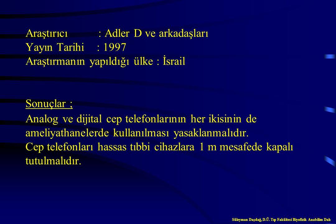 Araştırıcı : Adler D ve arkadaşları Yayın Tarihi : 1997 Araştırmanın yapıldığı ülke : İsrail Sonuçlar ; Analog ve dijital cep telefonlarının her ikisinin de ameliyathanelerde kullanılması yasaklanmalıdır. Cep telefonları hassas tıbbi cihazlara 1 m mesafede kapalı tutulmalıdır.