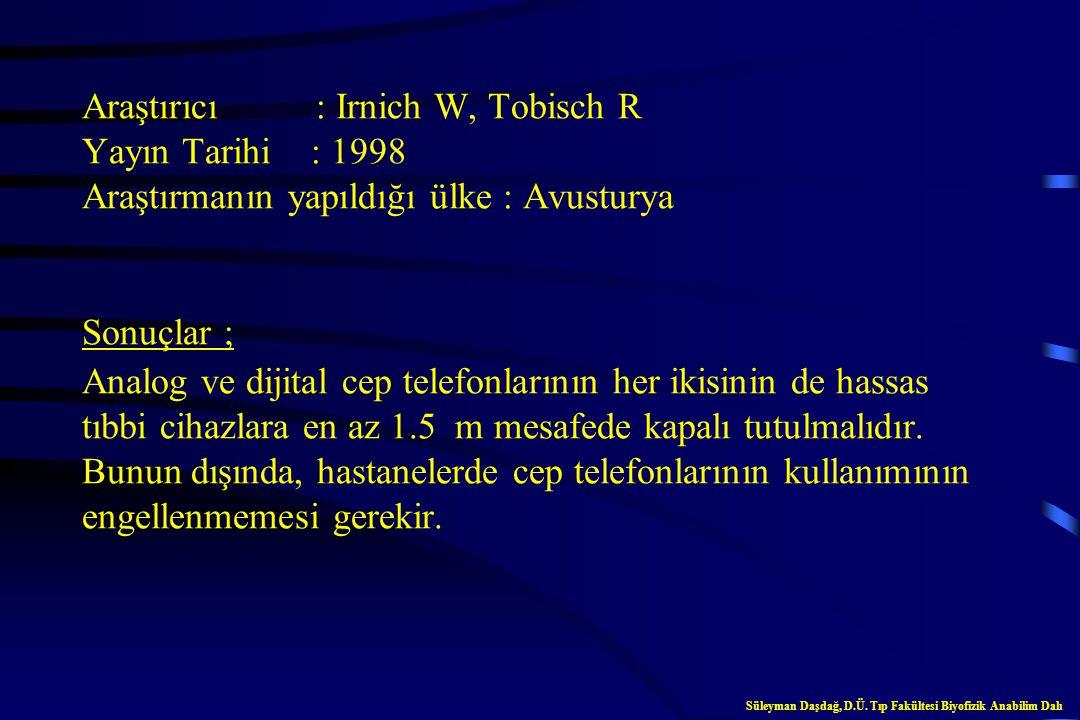 Araştırıcı : Irnich W, Tobisch R Yayın Tarihi : 1998 Araştırmanın yapıldığı ülke : Avusturya Sonuçlar ; Analog ve dijital cep telefonlarının her ikisinin de hassas tıbbi cihazlara en az 1.5 m mesafede kapalı tutulmalıdır. Bunun dışında, hastanelerde cep telefonlarının kullanımının engellenmemesi gerekir.