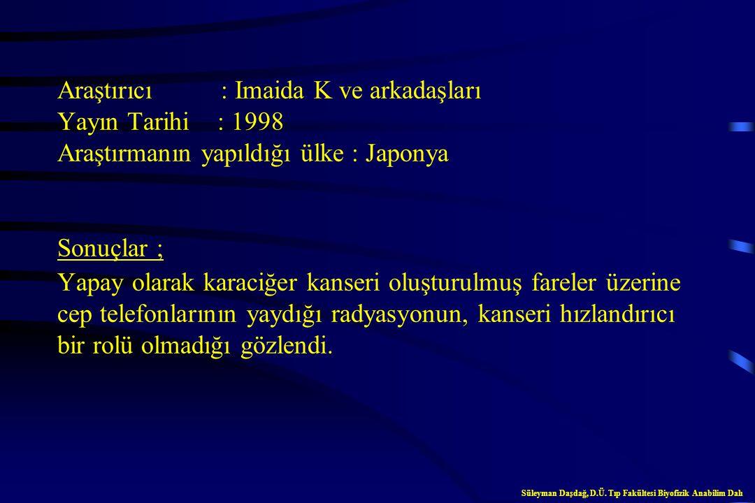 Araştırıcı : Imaida K ve arkadaşları Yayın Tarihi : 1998 Araştırmanın yapıldığı ülke : Japonya Sonuçlar ; Yapay olarak karaciğer kanseri oluşturulmuş fareler üzerine cep telefonlarının yaydığı radyasyonun, kanseri hızlandırıcı bir rolü olmadığı gözlendi.