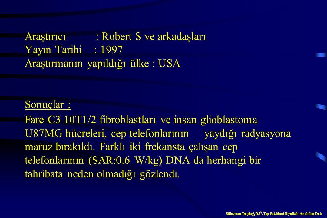 Araştırıcı : Robert S ve arkadaşları Yayın Tarihi : 1997 Araştırmanın yapıldığı ülke : USA Sonuçlar ; Fare C3 10T1/2 fibroblastları ve insan glioblastoma U87MG hücreleri, cep telefonlarının yaydığı radyasyona maruz bırakıldı. Farklı iki frekansta çalışan cep telefonlarının (SAR:0.6 W/kg) DNA da herhangi bir tahribata neden olmadığı gözlendi.