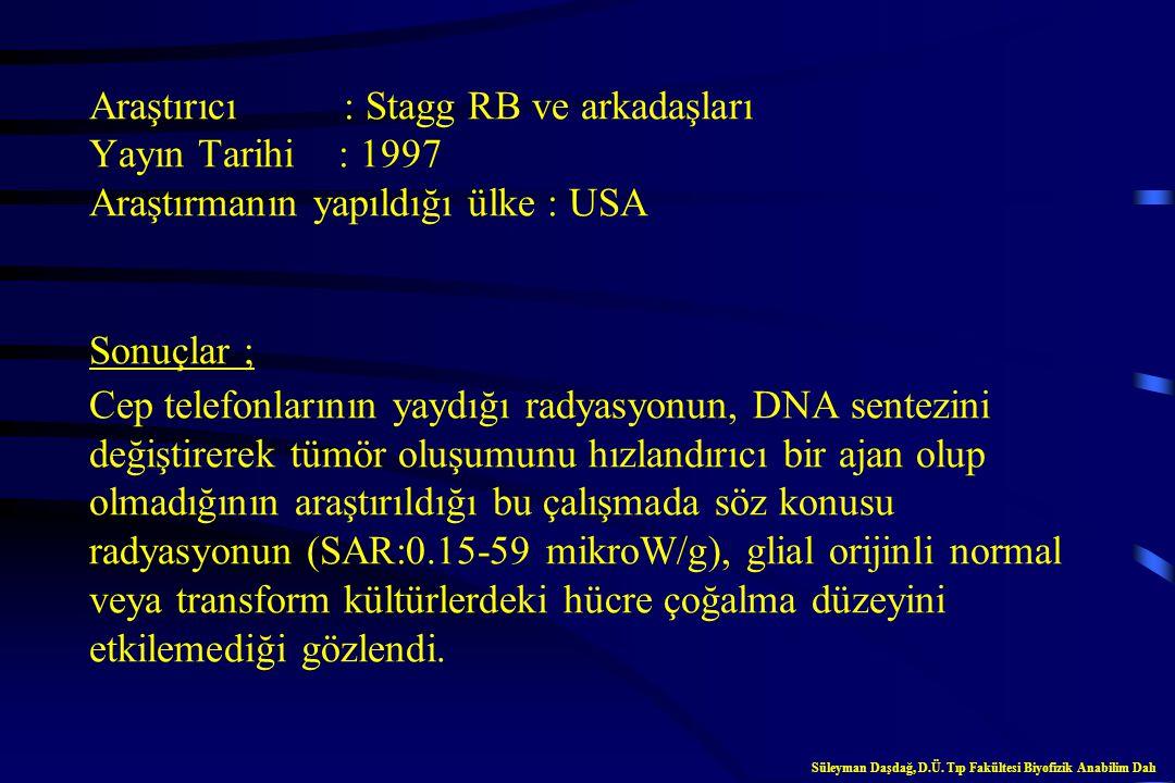 Araştırıcı : Stagg RB ve arkadaşları Yayın Tarihi : 1997 Araştırmanın yapıldığı ülke : USA Sonuçlar ; Cep telefonlarının yaydığı radyasyonun, DNA sentezini değiştirerek tümör oluşumunu hızlandırıcı bir ajan olup olmadığının araştırıldığı bu çalışmada söz konusu radyasyonun (SAR:0.15-59 mikroW/g), glial orijinli normal veya transform kültürlerdeki hücre çoğalma düzeyini etkilemediği gözlendi.