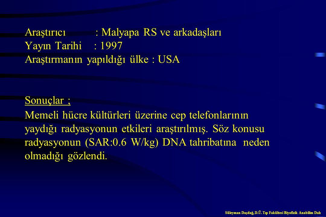 Araştırıcı : Malyapa RS ve arkadaşları Yayın Tarihi : 1997 Araştırmanın yapıldığı ülke : USA Sonuçlar ; Memeli hücre kültürleri üzerine cep telefonlarının yaydığı radyasyonun etkileri araştırılmış. Söz konusu radyasyonun (SAR:0.6 W/kg) DNA tahribatına neden olmadığı gözlendi.