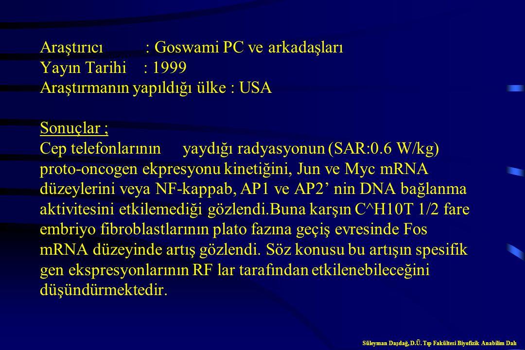 Araştırıcı : Goswami PC ve arkadaşları Yayın Tarihi : 1999 Araştırmanın yapıldığı ülke : USA Sonuçlar ; Cep telefonlarının yaydığı radyasyonun (SAR:0.6 W/kg) proto-oncogen ekpresyonu kinetiğini, Jun ve Myc mRNA düzeylerini veya NF-kappab, AP1 ve AP2' nin DNA bağlanma aktivitesini etkilemediği gözlendi.Buna karşın C^H10T 1/2 fare embriyo fibroblastlarının plato fazına geçiş evresinde Fos mRNA düzeyinde artış gözlendi. Söz konusu bu artışın spesifik gen ekspresyonlarının RF lar tarafından etkilenebileceğini düşündürmektedir.
