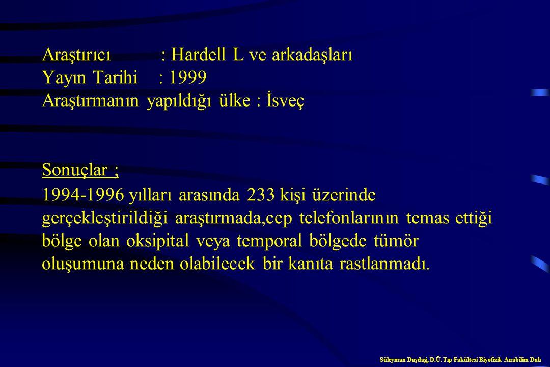 Araştırıcı : Hardell L ve arkadaşları Yayın Tarihi : 1999 Araştırmanın yapıldığı ülke : İsveç Sonuçlar ; 1994-1996 yılları arasında 233 kişi üzerinde gerçekleştirildiği araştırmada,cep telefonlarının temas ettiği bölge olan oksipital veya temporal bölgede tümör oluşumuna neden olabilecek bir kanıta rastlanmadı.