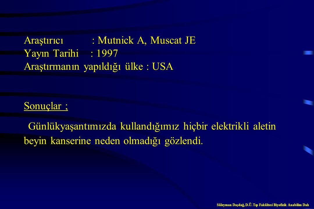 Araştırıcı : Mutnick A, Muscat JE Yayın Tarihi : 1997 Araştırmanın yapıldığı ülke : USA Sonuçlar ; Günlükyaşantımızda kullandığımız hiçbir elektrikli aletin beyin kanserine neden olmadığı gözlendi.