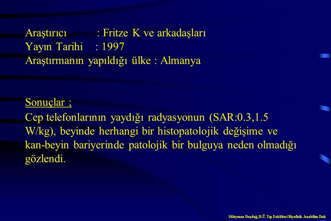 Araştırıcı : Fritze K ve arkadaşları Yayın Tarihi : 1997 Araştırmanın yapıldığı ülke : Almanya Sonuçlar ; Cep telefonlarının yaydığı radyasyonun (SAR:0.3,1.5 W/kg), beyinde herhangi bir histopatolojik değişime ve kan-beyin bariyerinde patolojik bir bulguya neden olmadığı gözlendi.