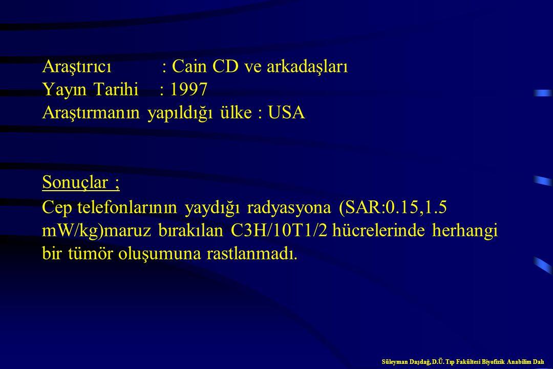 Araştırıcı : Cain CD ve arkadaşları Yayın Tarihi : 1997 Araştırmanın yapıldığı ülke : USA Sonuçlar ; Cep telefonlarının yaydığı radyasyona (SAR:0.15,1.5 mW/kg)maruz bırakılan C3H/10T1/2 hücrelerinde herhangi bir tümör oluşumuna rastlanmadı.