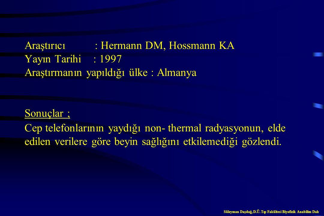 Araştırıcı : Hermann DM, Hossmann KA Yayın Tarihi : 1997 Araştırmanın yapıldığı ülke : Almanya Sonuçlar ; Cep telefonlarının yaydığı non- thermal radyasyonun, elde edilen verilere göre beyin sağlığını etkilemediği gözlendi.