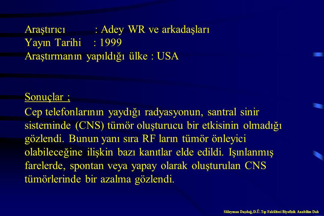 Araştırıcı : Adey WR ve arkadaşları Yayın Tarihi : 1999 Araştırmanın yapıldığı ülke : USA Sonuçlar ; Cep telefonlarının yaydığı radyasyonun, santral sinir sisteminde (CNS) tümör oluşturucu bir etkisinin olmadığı gözlendi. Bunun yanı sıra RF ların tümör önleyici olabileceğine ilişkin bazı kanıtlar elde edildi. Işınlanmış farelerde, spontan veya yapay olarak oluşturulan CNS tümörlerinde bir azalma gözlendi.