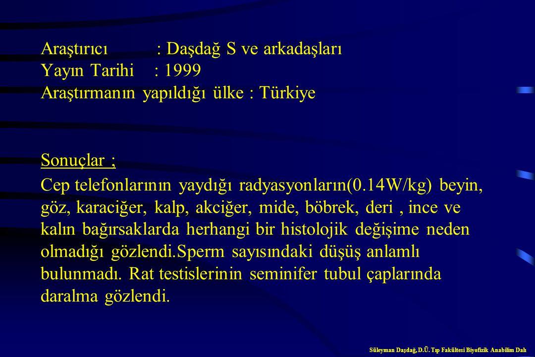 Araştırıcı : Daşdağ S ve arkadaşları Yayın Tarihi : 1999 Araştırmanın yapıldığı ülke : Türkiye Sonuçlar ; Cep telefonlarının yaydığı radyasyonların(0.14W/kg) beyin, göz, karaciğer, kalp, akciğer, mide, böbrek, deri , ince ve kalın bağırsaklarda herhangi bir histolojik değişime neden olmadığı gözlendi.Sperm sayısındaki düşüş anlamlı bulunmadı. Rat testislerinin seminifer tubul çaplarında daralma gözlendi.