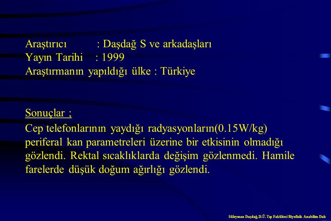 Araştırıcı : Daşdağ S ve arkadaşları Yayın Tarihi : 1999 Araştırmanın yapıldığı ülke : Türkiye Sonuçlar ; Cep telefonlarının yaydığı radyasyonların(0.15W/kg) periferal kan parametreleri üzerine bir etkisinin olmadığı gözlendi. Rektal sıcaklıklarda değişim gözlenmedi. Hamile farelerde düşük doğum ağırlığı gözlendi.