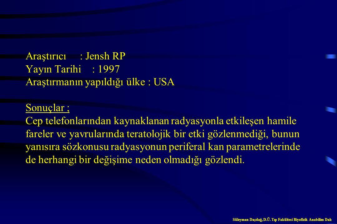 Araştırıcı : Jensh RP Yayın Tarihi : 1997 Araştırmanın yapıldığı ülke : USA Sonuçlar ; Cep telefonlarından kaynaklanan radyasyonla etkileşen hamile fareler ve yavrularında teratolojik bir etki gözlenmediği, bunun yanısıra sözkonusu radyasyonun periferal kan parametrelerinde de herhangi bir değişime neden olmadığı gözlendi.