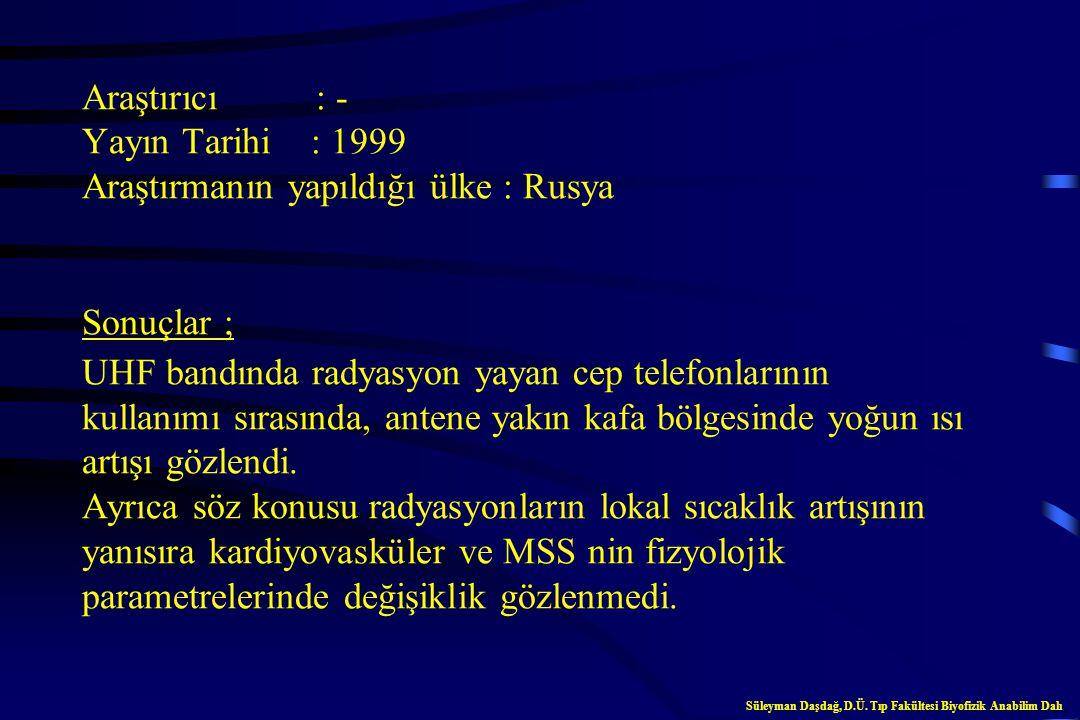 Araştırıcı : - Yayın Tarihi : 1999 Araştırmanın yapıldığı ülke : Rusya Sonuçlar ; UHF bandında radyasyon yayan cep telefonlarının kullanımı sırasında, antene yakın kafa bölgesinde yoğun ısı artışı gözlendi. Ayrıca söz konusu radyasyonların lokal sıcaklık artışının yanısıra kardiyovasküler ve MSS nin fizyolojik parametrelerinde değişiklik gözlenmedi.