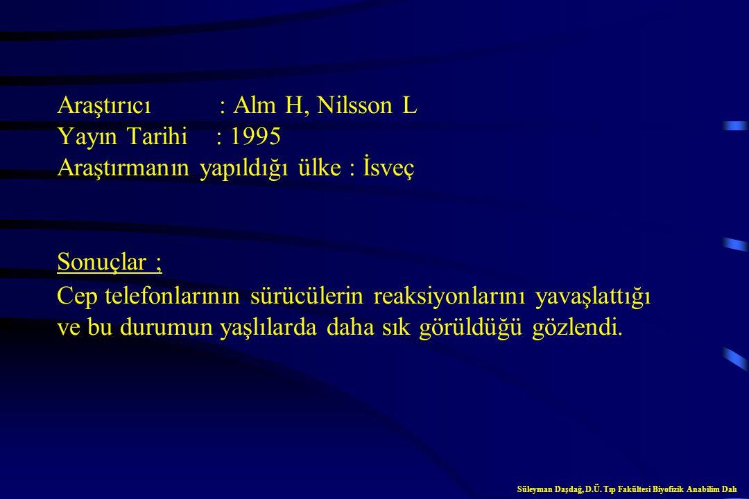 Araştırıcı : Alm H, Nilsson L Yayın Tarihi : 1995 Araştırmanın yapıldığı ülke : İsveç Sonuçlar ; Cep telefonlarının sürücülerin reaksiyonlarını yavaşlattığı ve bu durumun yaşlılarda daha sık görüldüğü gözlendi.