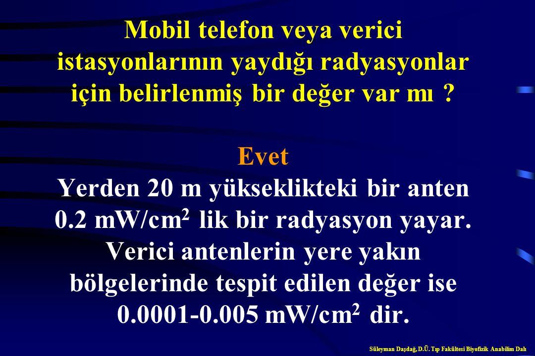 Mobil telefon veya verici istasyonlarının yaydığı radyasyonlar için belirlenmiş bir değer var mı Evet Yerden 20 m yükseklikteki bir anten 0.2 mW/cm2 lik bir radyasyon yayar. Verici antenlerin yere yakın bölgelerinde tespit edilen değer ise 0.0001-0.005 mW/cm2 dir.
