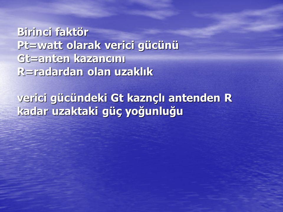 Birinci faktör Pt=watt olarak verici gücünü Gt=anten kazancını R=radardan olan uzaklık verici gücündeki Gt kaznçlı antenden R kadar uzaktaki güç yoğunluğu