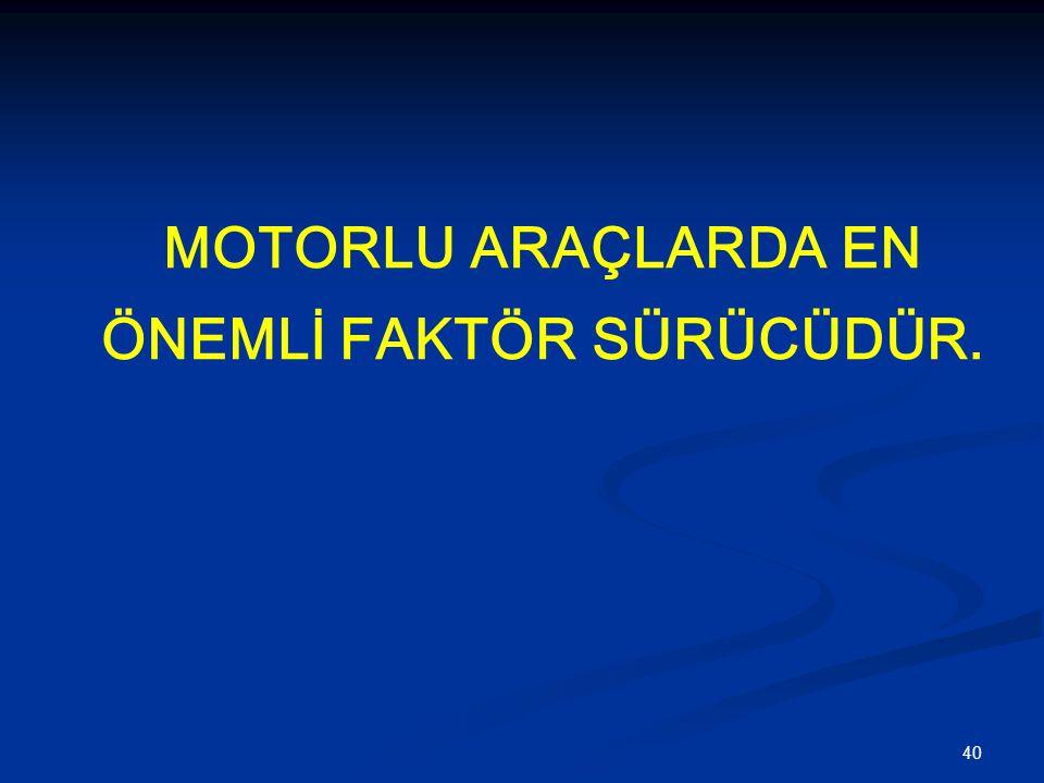 MOTORLU ARAÇLARDA EN ÖNEMLİ FAKTÖR SÜRÜCÜDÜR.