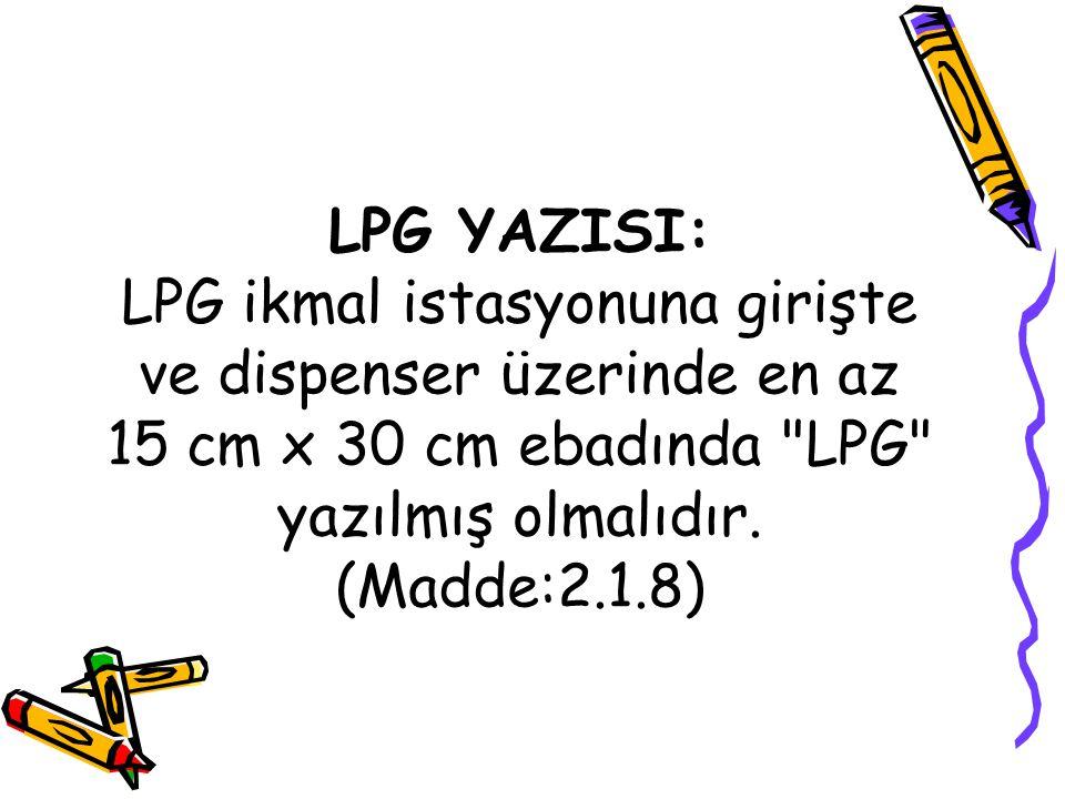 LPG YAZISI: LPG ikmal istasyonuna girişte ve dispenser üzerinde en az 15 cm x 30 cm ebadında LPG yazılmış olmalıdır.