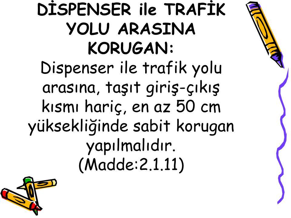 DİSPENSER ile TRAFİK YOLU ARASINA KORUGAN: Dispenser ile trafik yolu arasına, taşıt giriş-çıkış kısmı hariç, en az 50 cm yüksekliğinde sabit korugan yapılmalıdır.