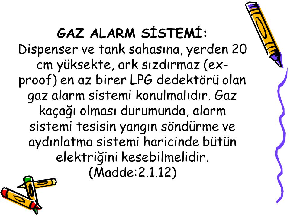 GAZ ALARM SİSTEMİ: Dispenser ve tank sahasına, yerden 20 cm yüksekte, ark sızdırmaz (ex-proof) en az birer LPG dedektörü olan gaz alarm sistemi konulmalıdır.