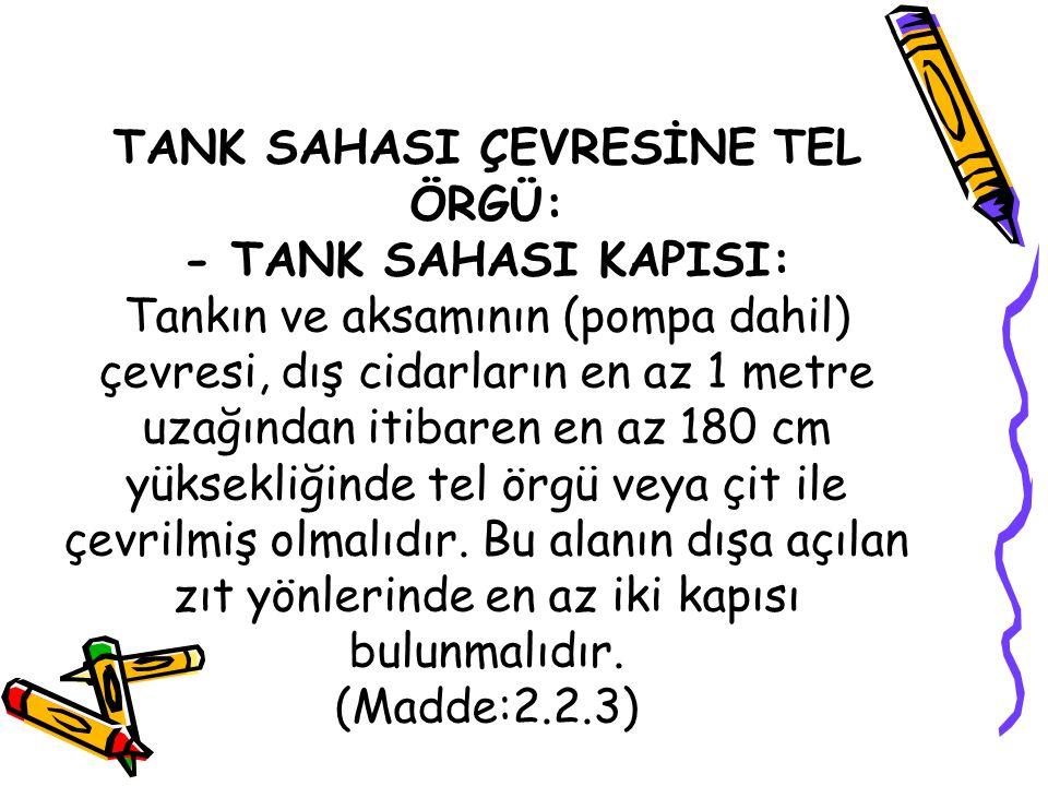 TANK SAHASI ÇEVRESİNE TEL ÖRGÜ: - TANK SAHASI KAPISI: Tankın ve aksamının (pompa dahil) çevresi, dış cidarların en az 1 metre uzağından itibaren en az 180 cm yüksekliğinde tel örgü veya çit ile çevrilmiş olmalıdır.
