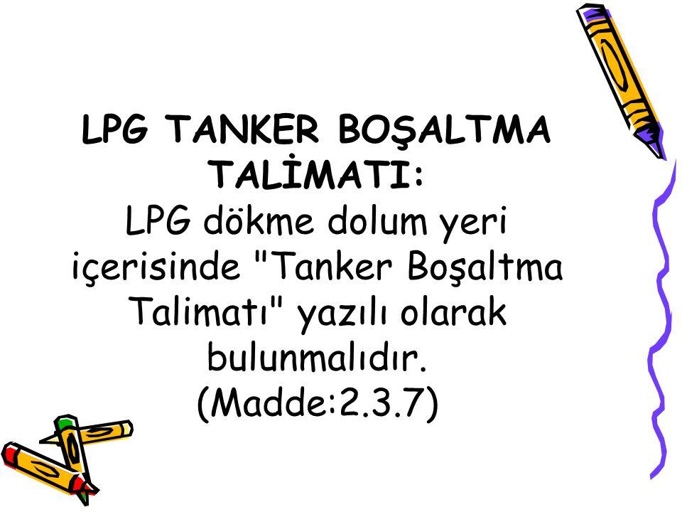 LPG TANKER BOŞALTMA TALİMATI: LPG dökme dolum yeri içerisinde Tanker Boşaltma Talimatı yazılı olarak bulunmalıdır.