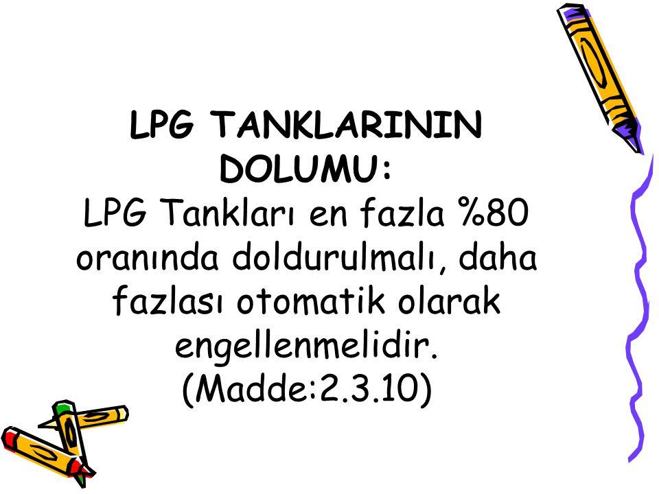 LPG TANKLARININ DOLUMU: LPG Tankları en fazla %80 oranında doldurulmalı, daha fazlası otomatik olarak engellenmelidir.