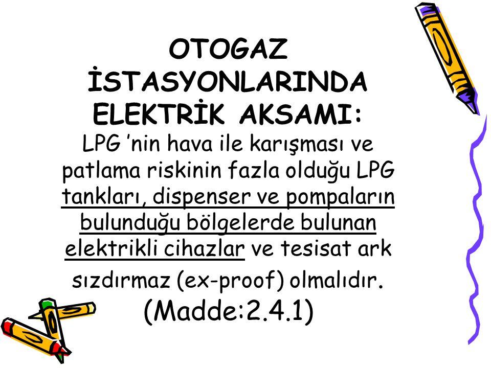 OTOGAZ İSTASYONLARINDA ELEKTRİK AKSAMI: LPG 'nin hava ile karışması ve patlama riskinin fazla olduğu LPG tankları, dispenser ve pompaların bulunduğu bölgelerde bulunan elektrikli cihazlar ve tesisat ark sızdırmaz (ex-proof) olmalıdır.