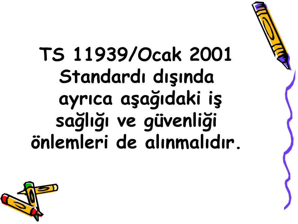 TS 11939/Ocak 2001 Standardı dışında ayrıca aşağıdaki iş sağlığı ve güvenliği önlemleri de alınmalıdır.