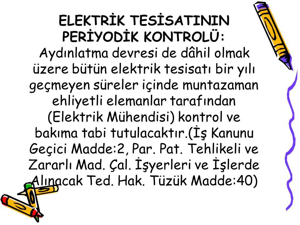 ELEKTRİK TESİSATININ PERİYODİK KONTROLÜ: Aydınlatma devresi de dâhil olmak üzere bütün elektrik tesisatı bir yılı geçmeyen süreler içinde muntazaman ehliyetli elemanlar tarafından (Elektrik Mühendisi) kontrol ve bakıma tabi tutulacaktır.(İş Kanunu Geçici Madde:2, Par.