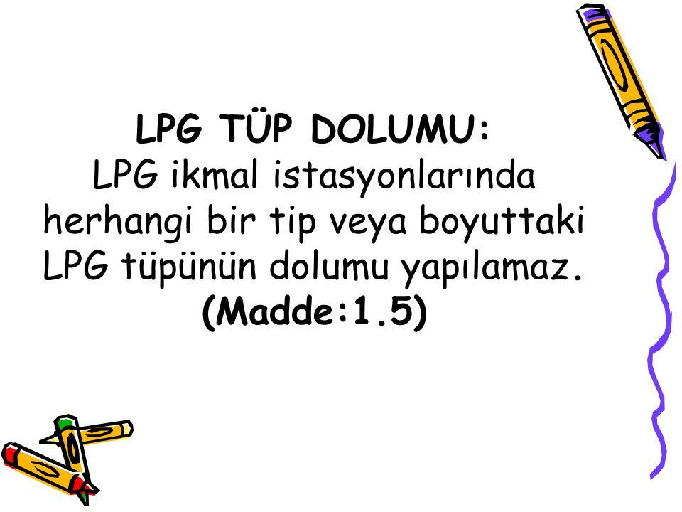 LPG TÜP DOLUMU: LPG ikmal istasyonlarında herhangi bir tip veya boyuttaki LPG tüpünün dolumu yapılamaz.