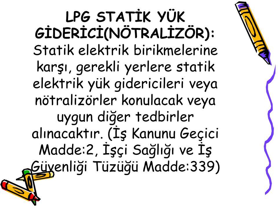 LPG STATİK YÜK GİDERİCİ(NÖTRALİZÖR): Statik elektrik birikmelerine karşı, gerekli yerlere statik elektrik yük gidericileri veya nötralizörler konulacak veya uygun diğer tedbirler alınacaktır.
