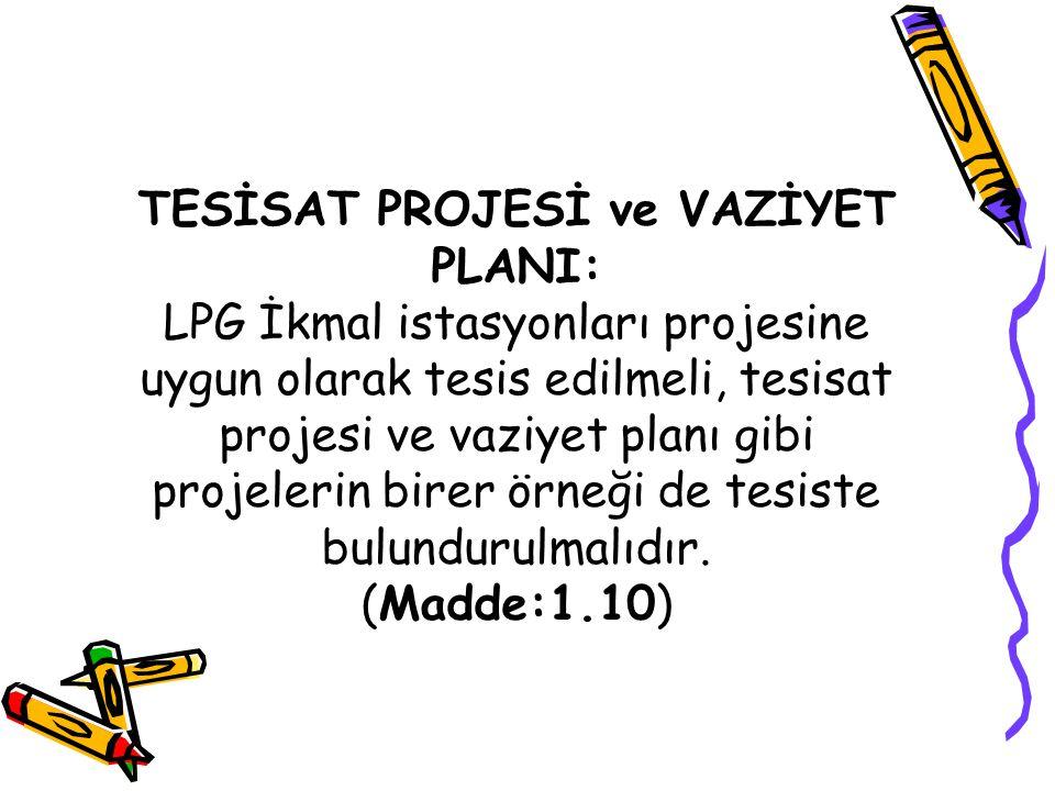 TESİSAT PROJESİ ve VAZİYET PLANI: LPG İkmal istasyonları projesine uygun olarak tesis edilmeli, tesisat projesi ve vaziyet planı gibi projelerin birer örneği de tesiste bulundurulmalıdır.