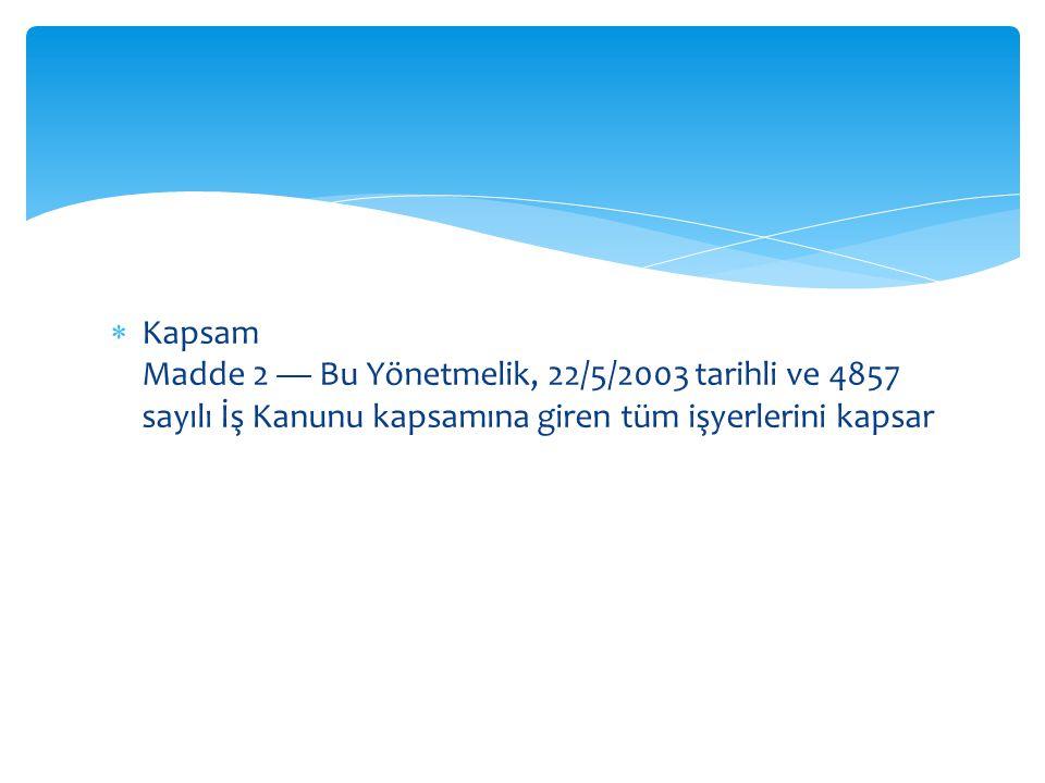 Kapsam Madde 2 — Bu Yönetmelik, 22/5/2003 tarihli ve 4857 sayılı İş Kanunu kapsamına giren tüm işyerlerini kapsar