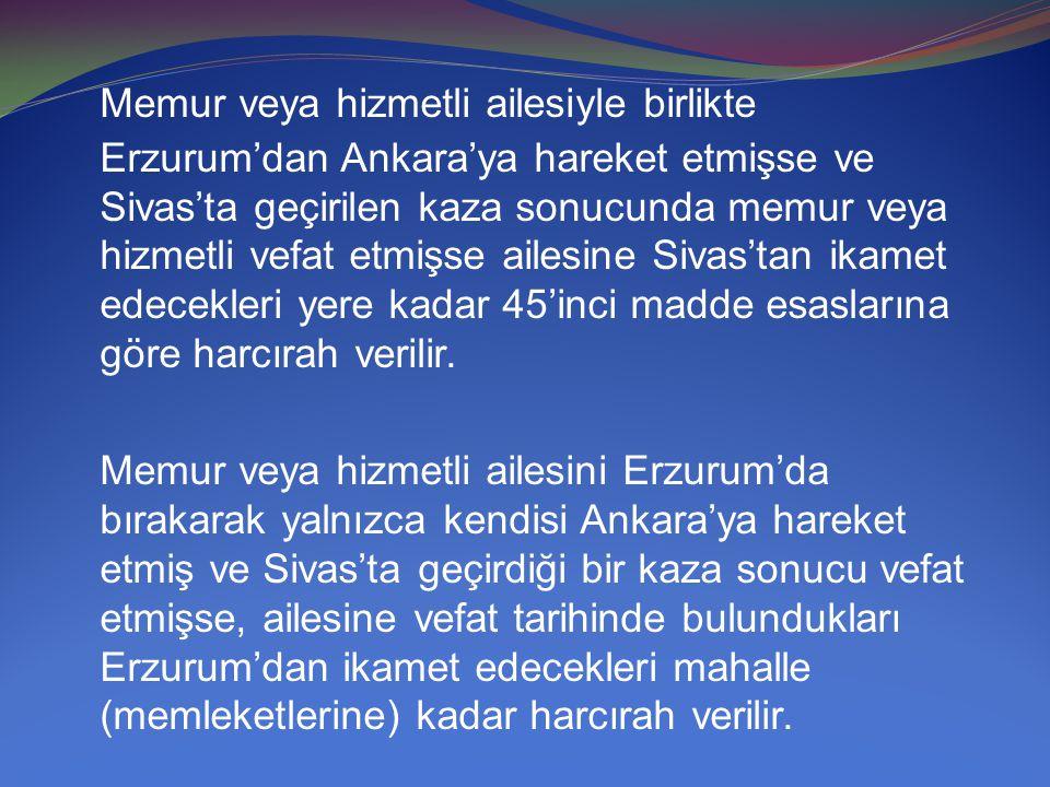 Memur veya hizmetli ailesiyle birlikte Erzurum'dan Ankara'ya hareket etmişse ve Sivas'ta geçirilen kaza sonucunda memur veya hizmetli vefat etmişse ailesine Sivas'tan ikamet edecekleri yere kadar 45'inci madde esaslarına göre harcırah verilir.