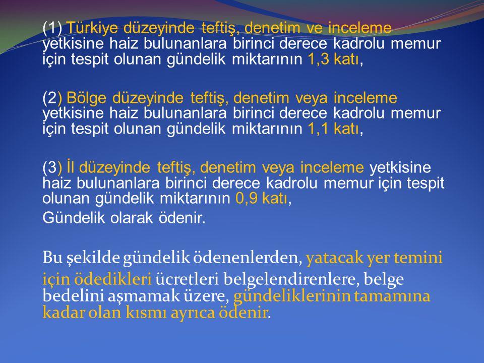 (1) Türkiye düzeyinde teftiş, denetim ve inceleme yetkisine haiz bulunanlara birinci derece kadrolu memur için tespit olunan gündelik miktarının 1,3 katı,