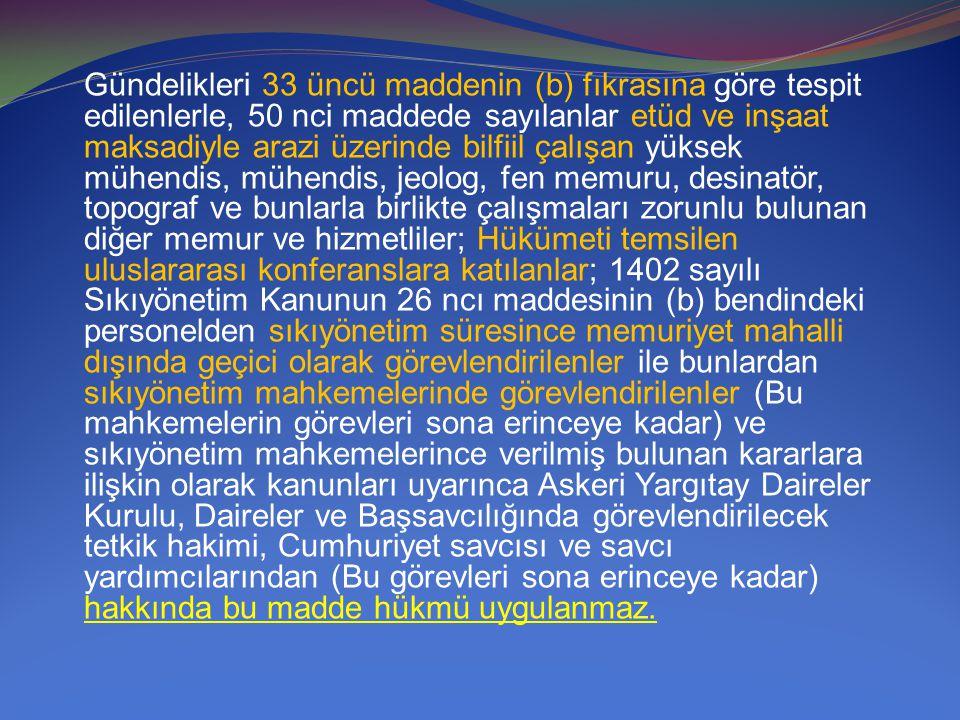 Gündelikleri 33 üncü maddenin (b) fıkrasına göre tespit edilenlerle, 50 nci maddede sayılanlar etüd ve inşaat maksadiyle arazi üzerinde bilfiil çalışan yüksek mühendis, mühendis, jeolog, fen memuru, desinatör, topograf ve bunlarla birlikte çalışmaları zorunlu bulunan diğer memur ve hizmetliler; Hükümeti temsilen uluslararası konferanslara katılanlar; 1402 sayılı Sıkıyönetim Kanunun 26 ncı maddesinin (b) bendindeki personelden sıkıyönetim süresince memuriyet mahalli dışında geçici olarak görevlendirilenler ile bunlardan sıkıyönetim mahkemelerinde görevlendirilenler (Bu mahkemelerin görevleri sona erinceye kadar) ve sıkıyönetim mahkemelerince verilmiş bulunan kararlara ilişkin olarak kanunları uyarınca Askeri Yargıtay Daireler Kurulu, Daireler ve Başsavcılığında görevlendirilecek tetkik hakimi, Cumhuriyet savcısı ve savcı yardımcılarından (Bu görevleri sona erinceye kadar) hakkında bu madde hükmü uygulanmaz.