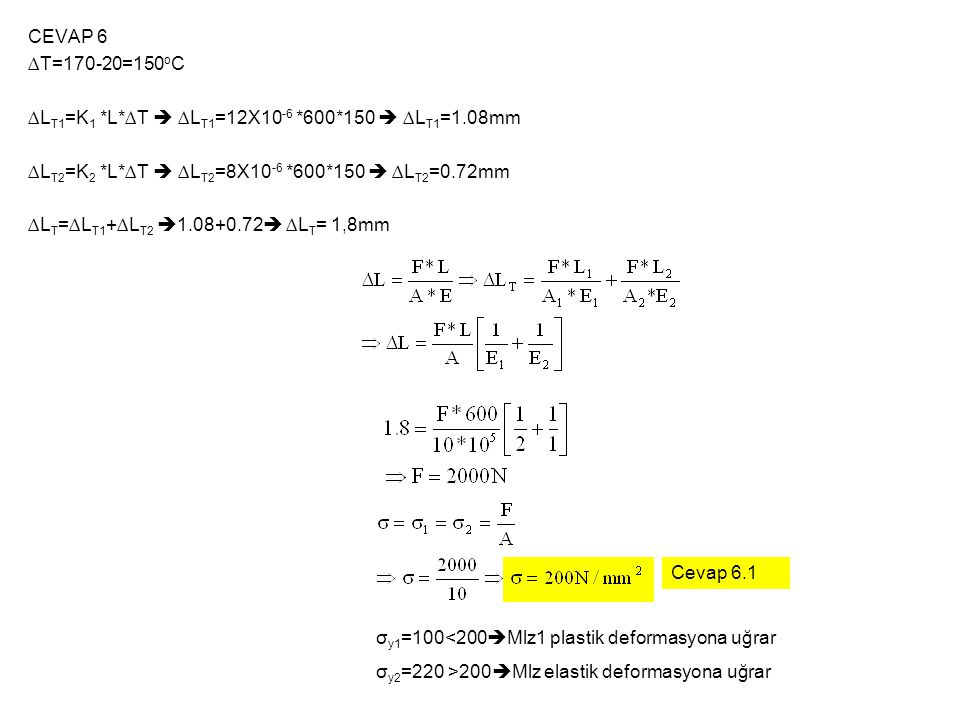 CEVAP 6 ∆T=170-20=150oC. ∆LT1=K1 *L*∆T  ∆LT1=12X10-6 *600*150  ∆LT1=1.08mm. ∆LT2=K2 *L*∆T  ∆LT2=8X10-6 *600*150  ∆LT2=0.72mm.