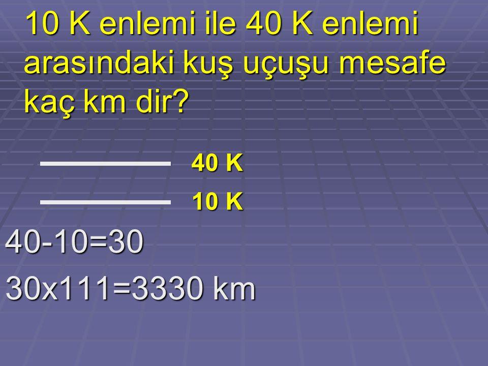 10 K enlemi ile 40 K enlemi arasındaki kuş uçuşu mesafe kaç km dir