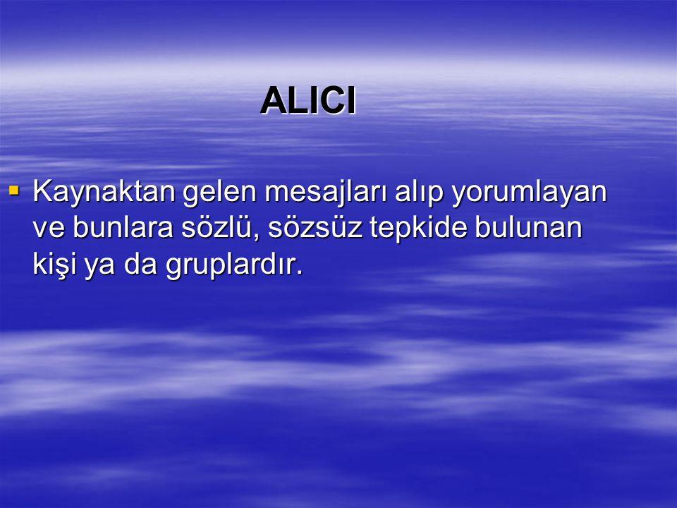ALICI Kaynaktan gelen mesajları alıp yorumlayan ve bunlara sözlü, sözsüz tepkide bulunan kişi ya da gruplardır.