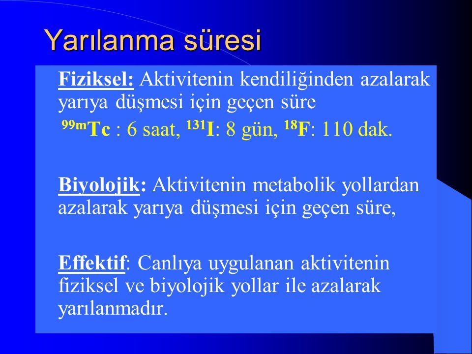 Yarılanma süresi Fiziksel: Aktivitenin kendiliğinden azalarak yarıya düşmesi için geçen süre. 99mTc : 6 saat, 131I: 8 gün, 18F: 110 dak.