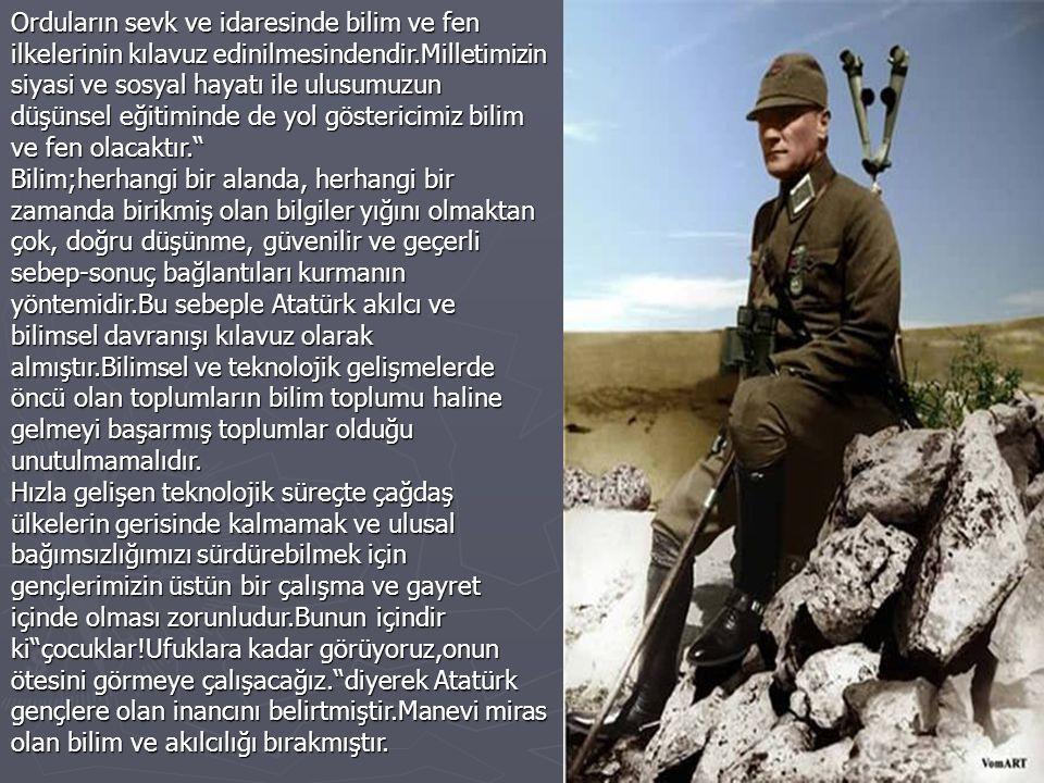 Orduların sevk ve idaresinde bilim ve fen ilkelerinin kılavuz edinilmesindendir.Milletimizin siyasi ve sosyal hayatı ile ulusumuzun düşünsel eğitiminde de yol göstericimiz bilim ve fen olacaktır.