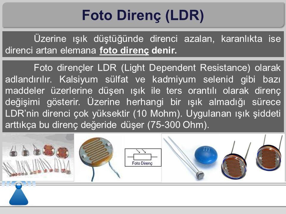 Foto Direnç (LDR) Üzerine ışık düştüğünde direnci azalan, karanlıkta ise direnci artan elemana foto direnç denir.