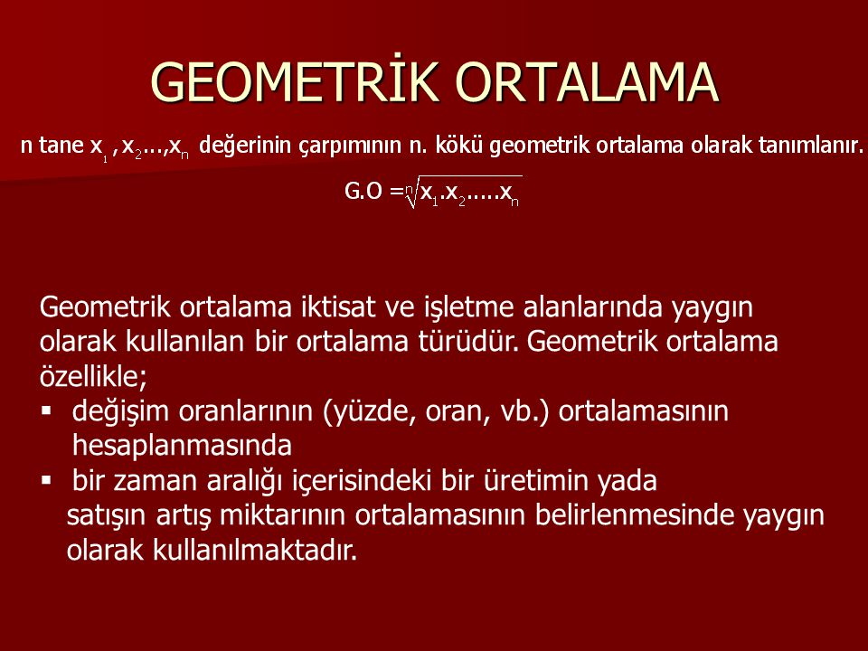 GEOMETRİK ORTALAMA Geometrik ortalama iktisat ve işletme alanlarında yaygın. olarak kullanılan bir ortalama türüdür. Geometrik ortalama.