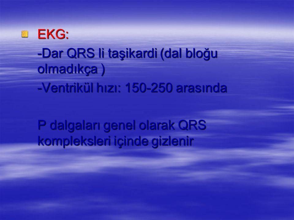 EKG: -Dar QRS li taşikardi (dal bloğu olmadıkça ) -Ventrikül hızı: 150-250 arasında.