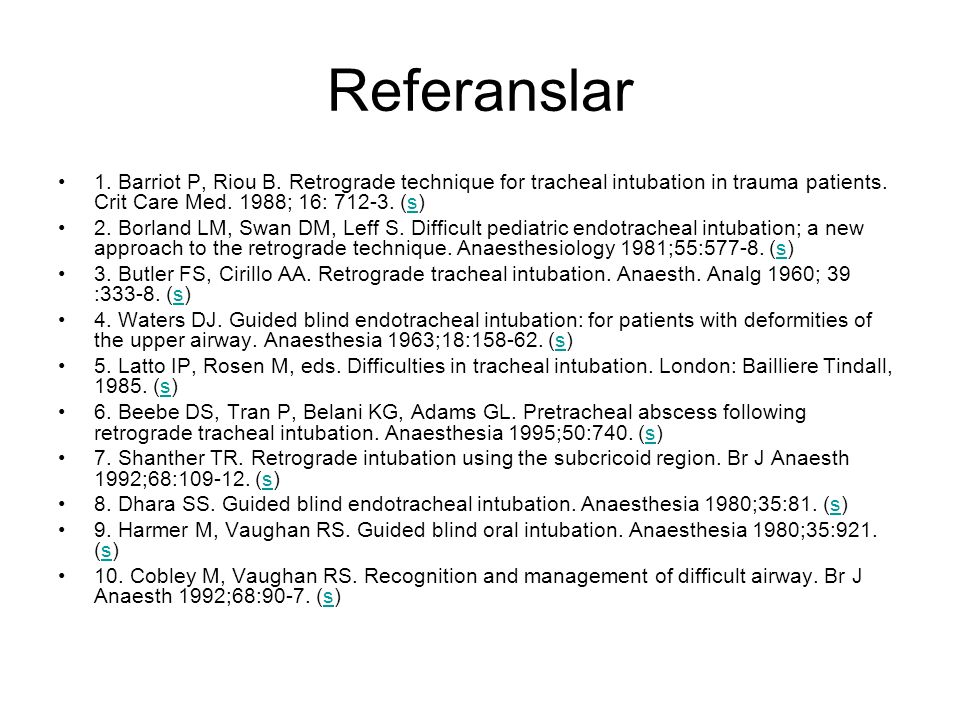 Referanslar 1. Barriot P, Riou B. Retrograde technique for tracheal intubation in trauma patients. Crit Care Med. 1988; 16: 712-3. (s)